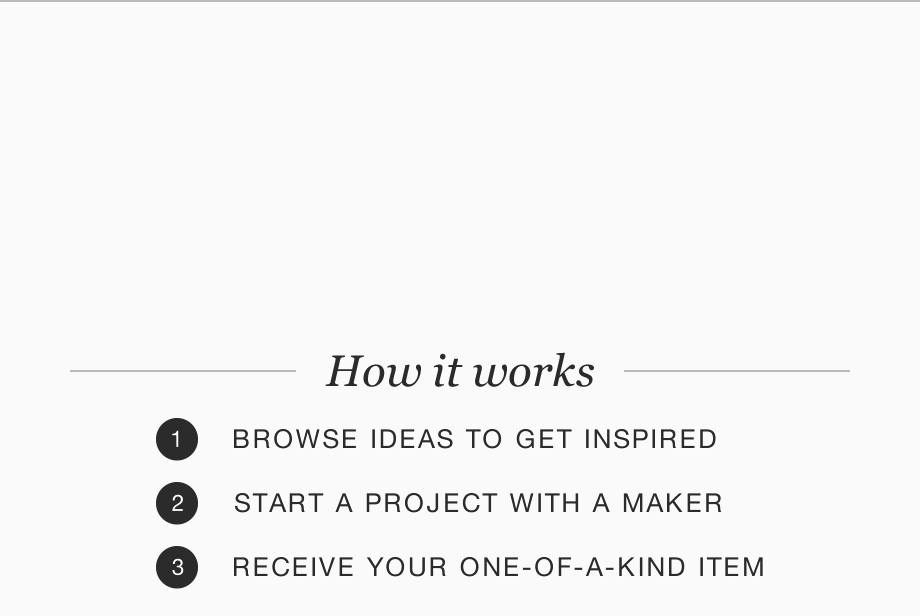 How it works: 1. BROWSE IDEAS TO GET INSPIRED. 2. START A PROJECT WITH A MAKER. 3. RECEIVE YOUR ONE-OF-A-KIND ITEM. You get something more meaningful that fits your budget. Start a project +